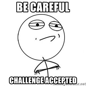 Challenge Accepted HD 1 - be careful challenge accepted