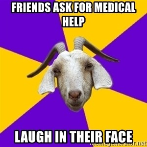 Premed Goat - Friends ask for medical help laugh in their face