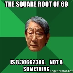 High Expectations Asian Father - the square root of 69 is 8.30662386.    not 8 something