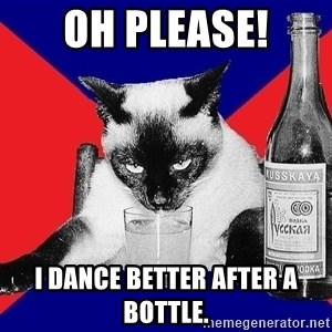 Alco-cat - Oh Please! I dance better after a bottle.