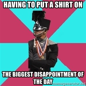 Cool Drum Corps - having to put a shirt on the biggest disappointment of the day