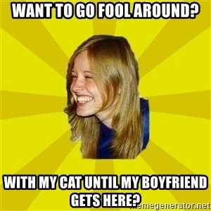 Trologirl - want to go fool around? with my cat until my boyfriend gets here?