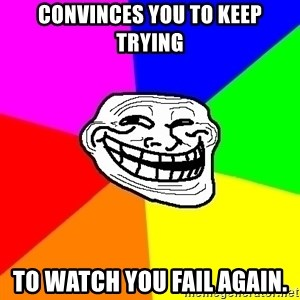 Trollface - coNVINCES YOU TO KEEP TRYING tO WATCH YOU FAIL AGAIN.