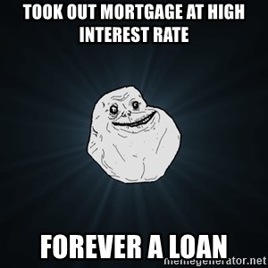 Forever Alone - took out mortgage at high interest rate forever a loan