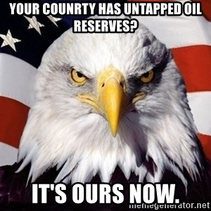 American Pride Eagle - Your counrty has untapped Oil reserves? It's Ours now.