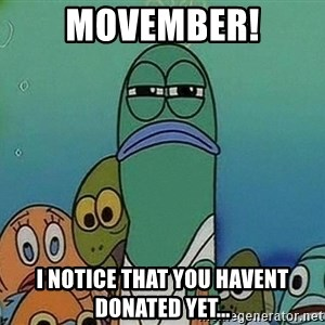 Serious Fish Spongebob - Movember! I NOTICE THAT YOU HAVENT DONATED YET...