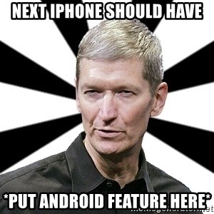 Tim Cook Time - next Iphone should have *put android feature here*