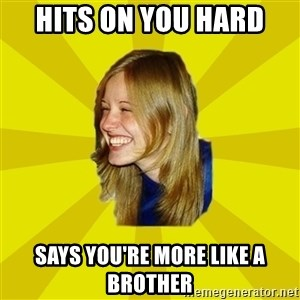 Trologirl - hits on you hard  says you're more like a brother