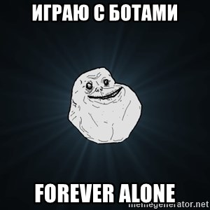 Forever Alone - играю с ботами Forever alone