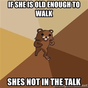 Pedo Bear From Beyond - if she is old enough to walk shes not in the talk