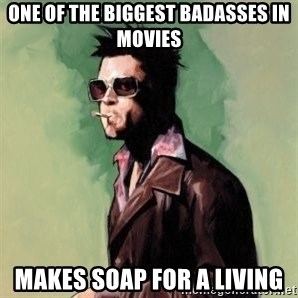 Tyler Durden 2 - one of the biggest badasses in movies makes soap for a living