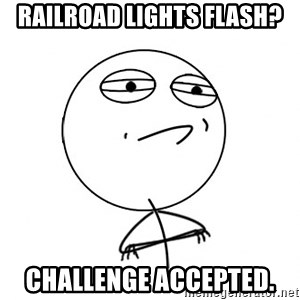 Challenge Accepted - Railroad lights flash? challenge accepted.