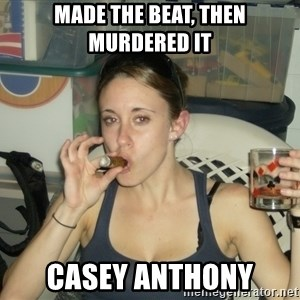 Casey Anthony - Made the beat, then murdered it casey anthony