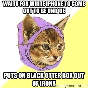 Hipster Kitty - Waits for white iphone to come out to be unique puts on black otter box out of irony