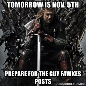 Eddard Stark - Tomorrow is Nov. 5th Prepare for the GUy Fawkes posts