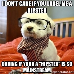 "hipster dog - I don't care if you label me a hipster caring if your a ""hipster"" is so mainstream"