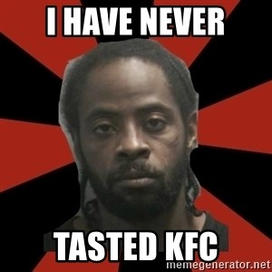 Things Black Guys Never Say - I have never tasted kfc