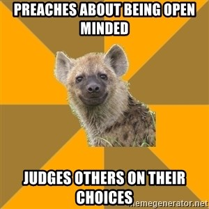 Hypocrite Hyena - Preaches about being open minded judges others on their choices