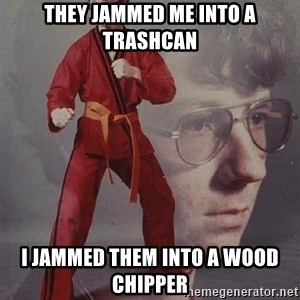 PTSD Karate Kyle - they jammed me into a trashcan i jammed them into a wood chipper