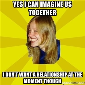 Trologirl - yes I can imagine us together I don't want a relationship at the moment though