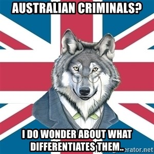 Sir Courage Wolf Esquire - australian criminals? i do wonder about what differentiates them..