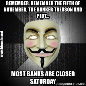 Anonymous memes - Remember, remember the fifth of November, the banker treason and plot... Most Banks are closed saturday