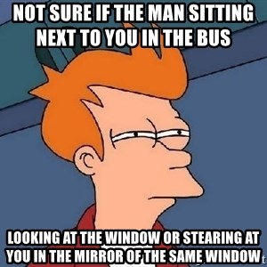 FRY FRY - not sure if the man sitting next to you in the bus          LOOKING AT THE WINDOW OR stearing AT YOU IN THE MIRROR OF THE SAME WINDOW