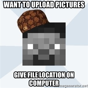 Scumbag Steve (MCF) - Want To Upload Pictures Give File Location On computer