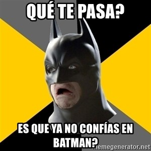 Bad Factman - qué te pasa? es que ya no confías en batman?