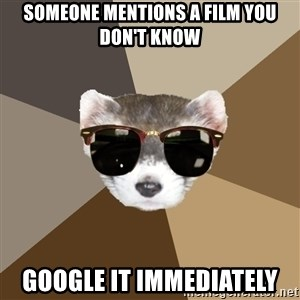 Film School Ferret - SOMEONE MENTIONS A FILM YOU DON'T KNOW GOOGLE IT IMMEDIATELY