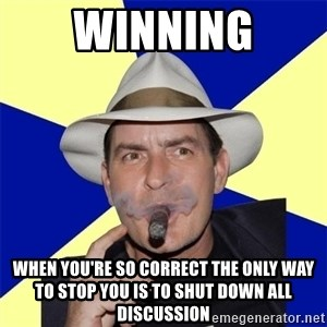Charlie Sheen Winning - winning when you're so correct the only way to stop you is to shut down all discussion