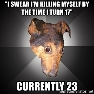 "Depression Dog - ""I swear I'm killing myself by the time i turn 17"" currently 23"