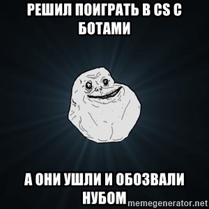 Forever Alone - решил поиграть в CS с ботами А они ушли и обозвали нубом