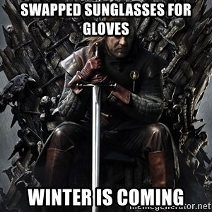 Eddard Stark - Swapped Sunglasses for Gloves Winter is Coming