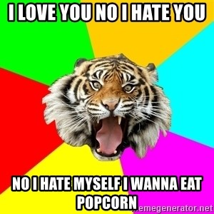 Time Of The Month Tiger - i love you no i hate you no i hate myself i wanna eat popcorn