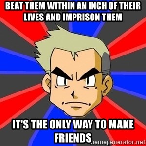 Professor Oak - Beat them within an inch of their lives and imprison them it's the only way to make friends