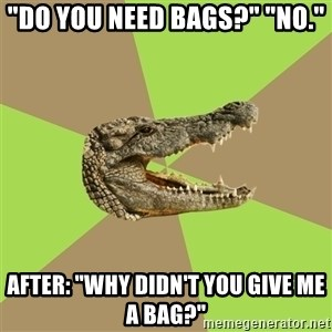 "Customer Service Croc - ""Do you need bags?"" ""No."" After: ""Why didn't you give me a bag?"""