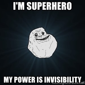 Forever Alone - I'm superhero my power is invisibility