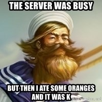 "Gangplank ""but then i ate some oranges and it was k"" - the server was busy but then i ate some oranges and it was k"