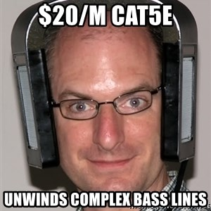 Typical Headfier - $20/m CAT5e unwinds complex bass lines