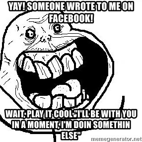 "Happy Forever Alone - yay! Someone wrote to me on facebook! wait, play it cool ""I'll be with you in a moment, I'm doin somethin else"""