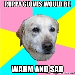Politically Neutral Dog - puppy gloves would be  warm and sad