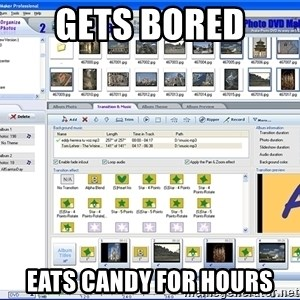Maker - Gets bored  Eats candy for hours