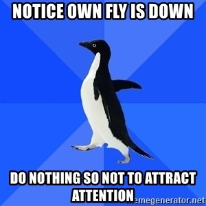 Socially Awkward Penguin - NOTICE OWN FLY IS DOWN Do nothing so not to attract attention
