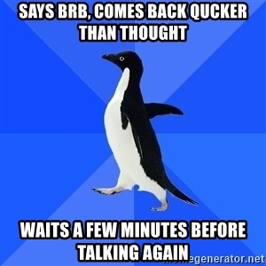 Socially Awkward Penguin - Says brb, comes back qucker than thought waits a few minutes before talking again