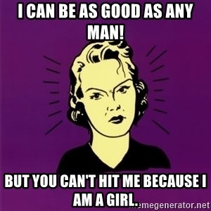 PMS woman - I can be as good as any man! But you can't hit me because I am a girl.