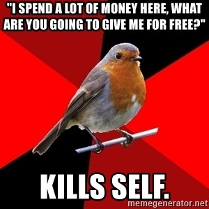 """Retail Robin - """"I spend a lot of money here, what are you going to give me for free?"""" kills self."""