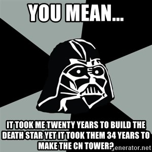 Questionable Vader - You mean... it took me twenty years to build the death star yet it took them 34 years to make the Cn tower?
