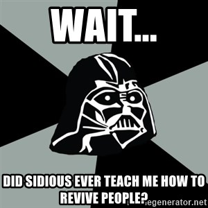 Questionable Vader - Wait... did sidious ever teach me how to revive people?