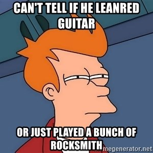 Futurama Fry - can't tell if he leanred guitar or just played a bunch of rocksmith